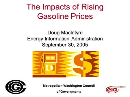 The Impacts of Rising Gasoline Prices Doug MacIntyre Energy Information Administration September 30, 2005 Metropolitan Washington Council of Governments.