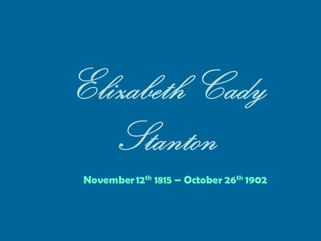 Elizabeth Cady Stanton November 12 th 1815 – October 26 th 1902.