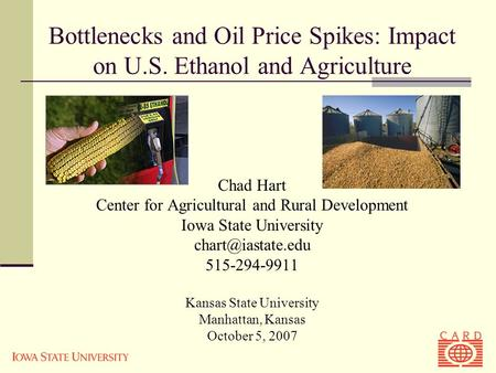 Bottlenecks and Oil Price Spikes: Impact on U.S. Ethanol and Agriculture Chad Hart Center for Agricultural and Rural Development Iowa State University.