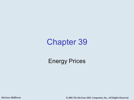 McGraw-Hill/Irwin © 2002 The McGraw-Hill Companies, Inc., All Rights Reserved. Chapter 39 Energy Prices McGraw-Hill/Irwin © 2002 The McGraw-Hill Companies,
