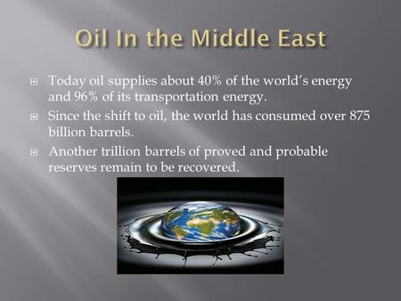  Today oil supplies about 40% of the world's energy and 96% of its transportation energy.  Since the shift to oil, the world has consumed over 875 billion.