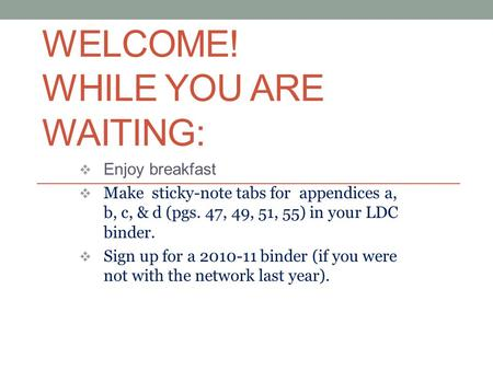 WELCOME! WHILE YOU ARE WAITING:  Enjoy breakfast  Make sticky-note tabs for appendices a, b, c, & d (pgs. 47, 49, 51, 55) in your LDC binder.  Sign.