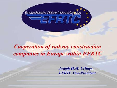 . Cooperation of railway construction companies in Europe within EFRTC Joseph H.M. Urlings EFRTC Vice-President.