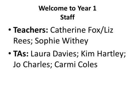 Welcome to Year 1 Staff Teachers: Catherine Fox/Liz Rees; Sophie Withey TAs: Laura Davies; Kim Hartley; Jo Charles; Carmi Coles.