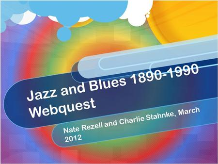 Jazz and Blues 1890-1990 Webquest Nate Rezell and Charlie Stahnke, March 2012.