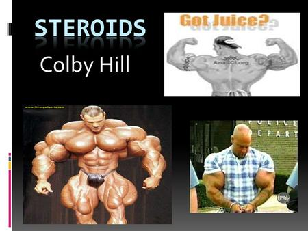 Colby Hill. There are many names for steroids such as Arnolds, Gym candy, Pumpers, Roids, Stackers, and Weight trainers. Names.