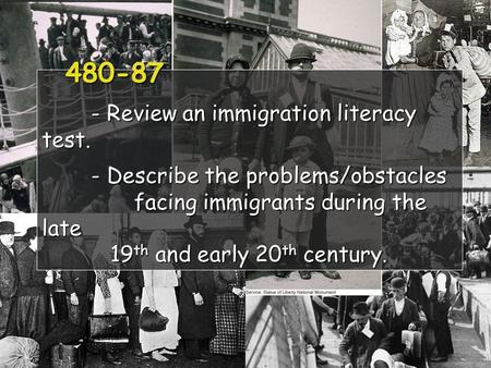 480-87 - Review an immigration literacy test. - Describe the problems/obstacles facing immigrants during the late 19 th and early 20 th century. 480-87.
