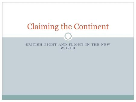 BRITISH FIGHT AND FLIGHT IN THE NEW WORLD Claiming the Continent.
