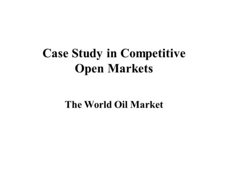 Case Study in Competitive Open Markets The World Oil Market.