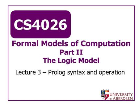 CS4026 Formal Models of Computation Part II The Logic Model Lecture 3 – Prolog syntax and operation.