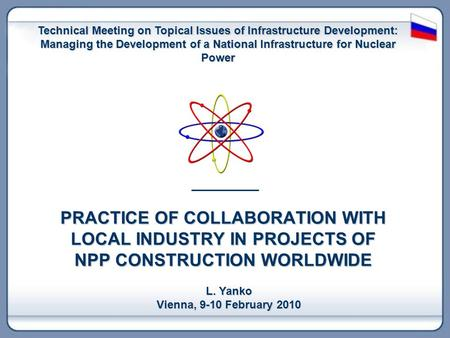 PRACTICE OF COLLABORATION WITH LOCAL INDUSTRY IN PROJECTS OF NPP CONSTRUCTION WORLDWIDE L. Yanko Vienna, 9-10 February 2010 Technical Meeting on Topical.
