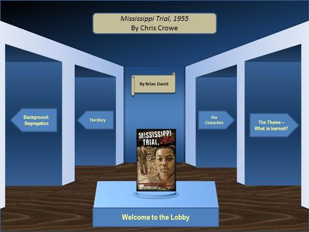 Museum Entrance Welcome to the Lobby Background: Segregation The Story The Theme – What is learned? The Characters Mississippi Trial, 1955 By Chris Crowe.