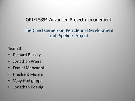 OPIM 5894 Advanced Project management The Chad Cameroon Petroleum Development and Pipeline Project Team 3 Richard Buskey Jonathan Weiss Daniel Mahzonni.