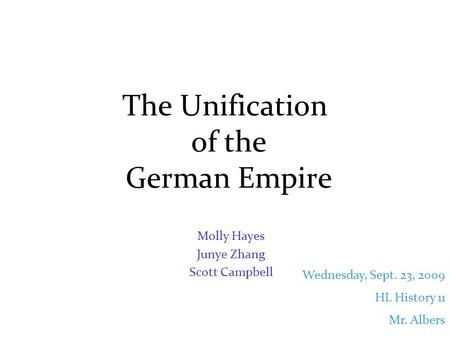 The Unification of the German Empire Molly Hayes Junye Zhang Scott Campbell Wednesday, Sept. 23, 2009 HL History 11 Mr. Albers.