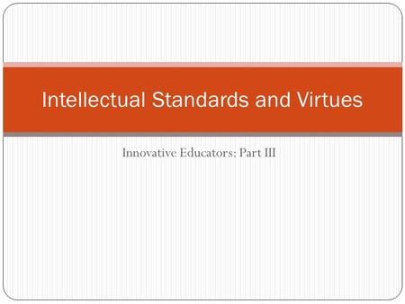 Innovative Educators: Part III Intellectual Standards and Virtues.