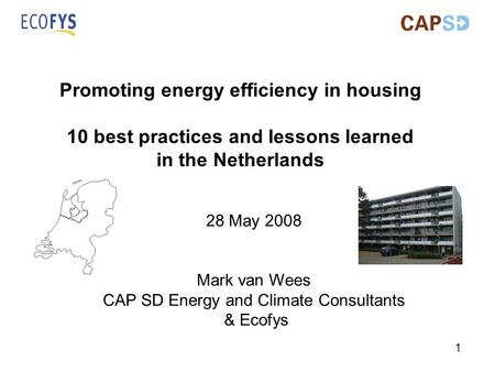 1 Promoting energy efficiency in housing 10 best practices and lessons learned in the Netherlands 28 May 2008 Mark van Wees CAP SD Energy and Climate Consultants.