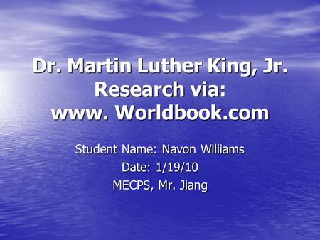 Dr. Martin Luther King, Jr. Research via: www. Worldbook.com Student Name: Navon Williams Date: 1/19/10 MECPS, Mr. Jiang.