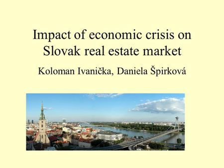 Impact of economic crisis on Slovak real estate market Koloman Ivanička, Daniela Špirková.