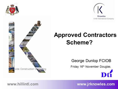 1 www.hillintl.com www.jrknowles.com Approved Contractors Scheme? George Dunlop FCIOB Friday 16 th November Douglas. Worldwide Construction Consulting.