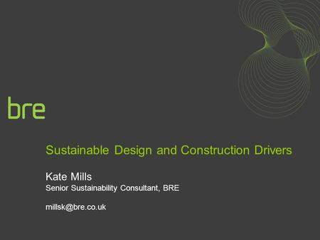 Sustainable Design and Construction Drivers Kate Mills Senior Sustainability Consultant, BRE