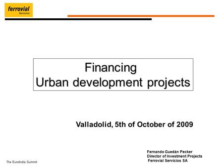 The EuroIndia Summit Fernando Guedán Pecker Director of Investment Projects Ferrovial Servicios SA Valladolid, 5th of October of 2009 Financing Urban development.
