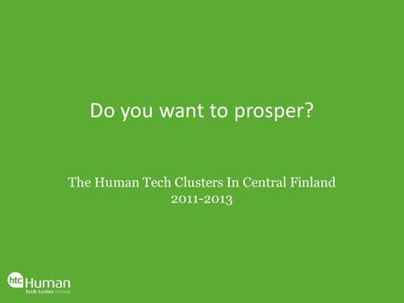 Do you want to prosper? The Human Tech Clusters In Central Finland 2011-2013.