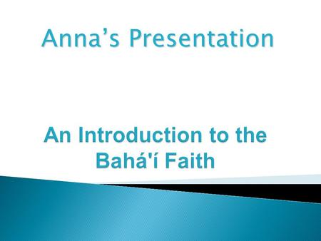 Anna's Presentation. The Baha'i Faith is a world religion whose purpose is to unite all the races and peoples in one universal Cause and one common Faith.