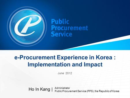 E-Procurement Experience in Korea : Implementation and Impact June 2012 Ho In Kang | Administrator Public Procurement Service (PPS), the Republic of Korea.