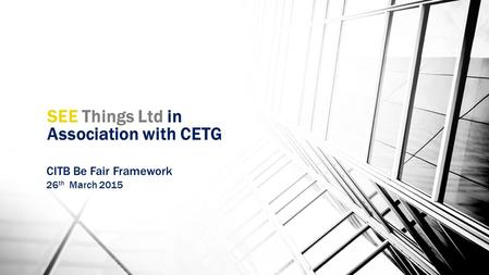 SEE Things Ltd in Association with CETG CITB Be Fair Framework 26 th March 2015.