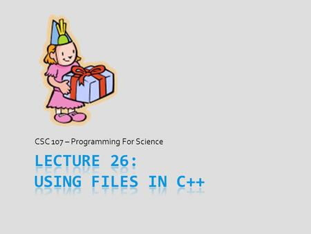 CSC 107 – Programming For Science. Today's Goal ALL  Understand why ALL I/O is file I/O  Common bugs to avoid when coding with files in C++  Get a.