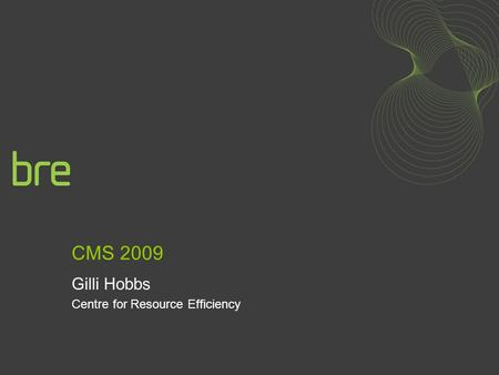 CMS 2009 Gilli Hobbs Centre for Resource Efficiency.