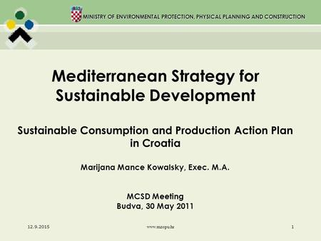 MINISTRY OF ENVIRONMENTAL PROTECTION, PHYSICAL PLANNING AND CONSTRUCTION 12.9.2015 www.mzopu.hr 1 Mediterranean Strategy for Sustainable Development Sustainable.