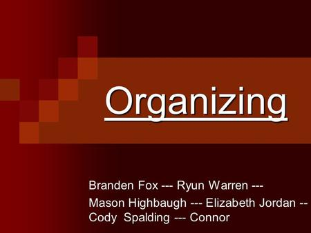 Organizing Branden Fox --- Ryun Warren --- Mason Highbaugh --- Elizabeth Jordan -- Cody Spalding --- Connor.
