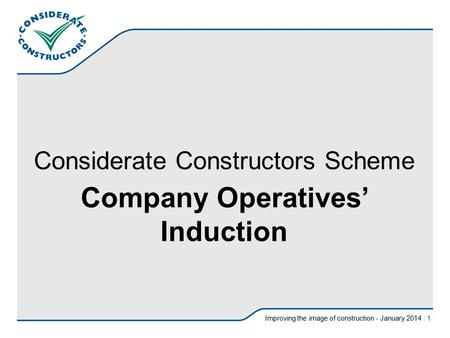 Improving the image of construction - January 2014 | 1 Considerate Constructors Scheme Company Operatives' Induction.