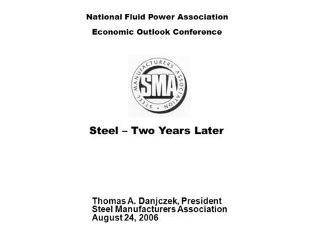 Steel – Two Years Later Thomas A. Danjczek, President Steel Manufacturers Association August 24, 2006 National Fluid Power Association Economic Outlook.