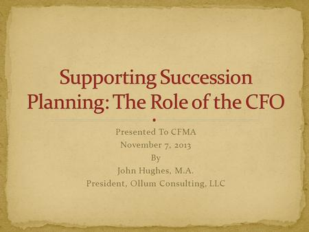 Presented To CFMA November 7, 2013 By John Hughes, M.A. President, Ollum Consulting, LLC.