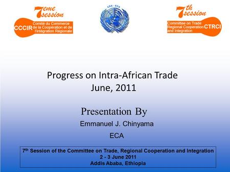 Presentation By Progress on Intra-African Trade June, 2011 Emmanuel J. Chinyama ECA 7 th Session of the Committee on Trade, Regional Cooperation and Integration.