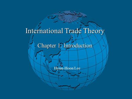International Trade Theory Chapter 1: Introduction Hyun-Hoon Lee.