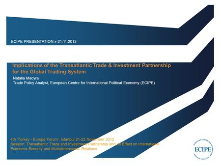 ECIPE PRESENTATION » 21.11.2013 Natalia Macyra Trade Policy Analyst, European Centre for International Political Economy (ECIPE) Implications of the Transatlantic.