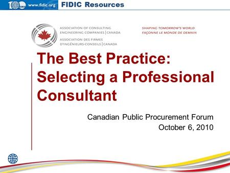 The Best Practice: Selecting a Professional Consultant Canadian Public Procurement Forum October 6, 2010 FIDIC Resources.