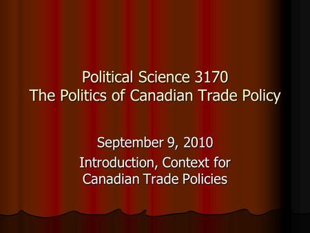 Political Science 3170 The Politics of Canadian Trade Policy September 9, 2010 Introduction, Context for Canadian Trade Policies.