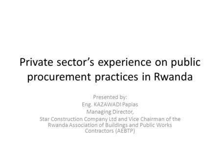 Private sector's experience on public procurement practices in Rwanda Presented by: Eng. KAZAWADI Papias Managing Director, Star Construction Company Ltd.