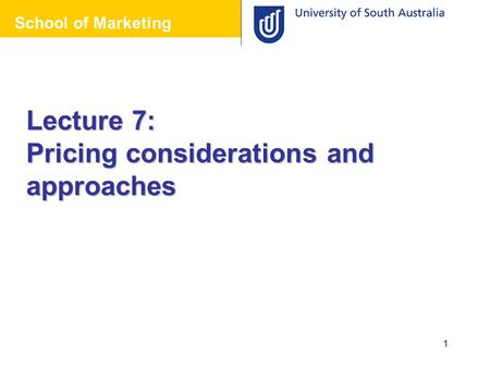 School of Marketing 1 Lecture 7: Pricing considerations and approaches School of Marketing.