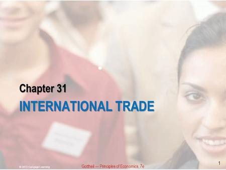 Chapter 31 INTERNATIONAL TRADE Gottheil — Principles of Economics, 7e © 2013 Cengage Learning 1.