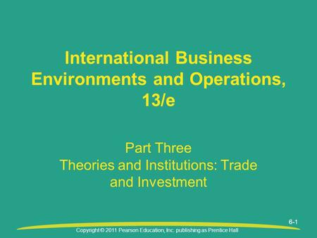 Copyright © 2011 Pearson Education, Inc. publishing as Prentice Hall 6-1 Part Three Theories and Institutions: Trade and Investment International Business.