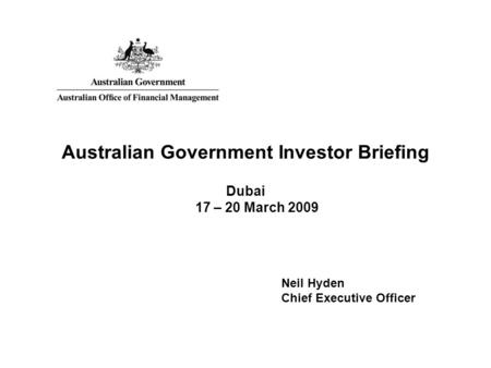 Australian Government Investor Briefing Dubai 17 – 20 March 2009 Neil Hyden Chief Executive Officer.