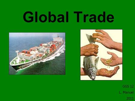 Global Trade GGS 12 L. Manuel 2011. What is trade? The act or process of buying, selling, or exchanging commodities, at either wholesale or retail, within.