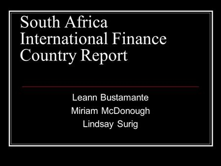 South Africa International Finance Country Report Leann Bustamante Miriam McDonough Lindsay Surig.