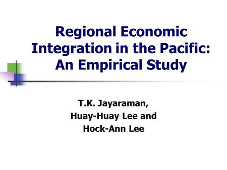 Regional Economic Integration in the Pacific: An Empirical Study T.K. Jayaraman, Huay-Huay Lee and Hock-Ann Lee.