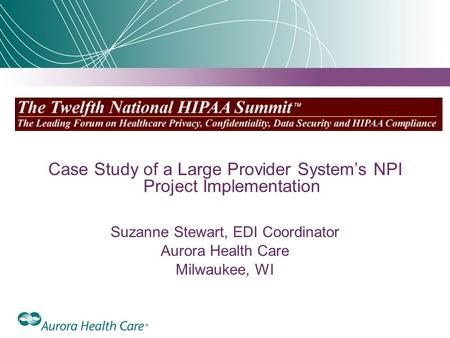 Case Study of a Large Provider System's NPI Project Implementation Suzanne Stewart, EDI Coordinator Aurora Health Care Milwaukee, WI.